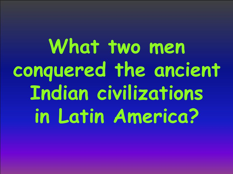 What two men conquered the ancient Indian civilizations in Latin America