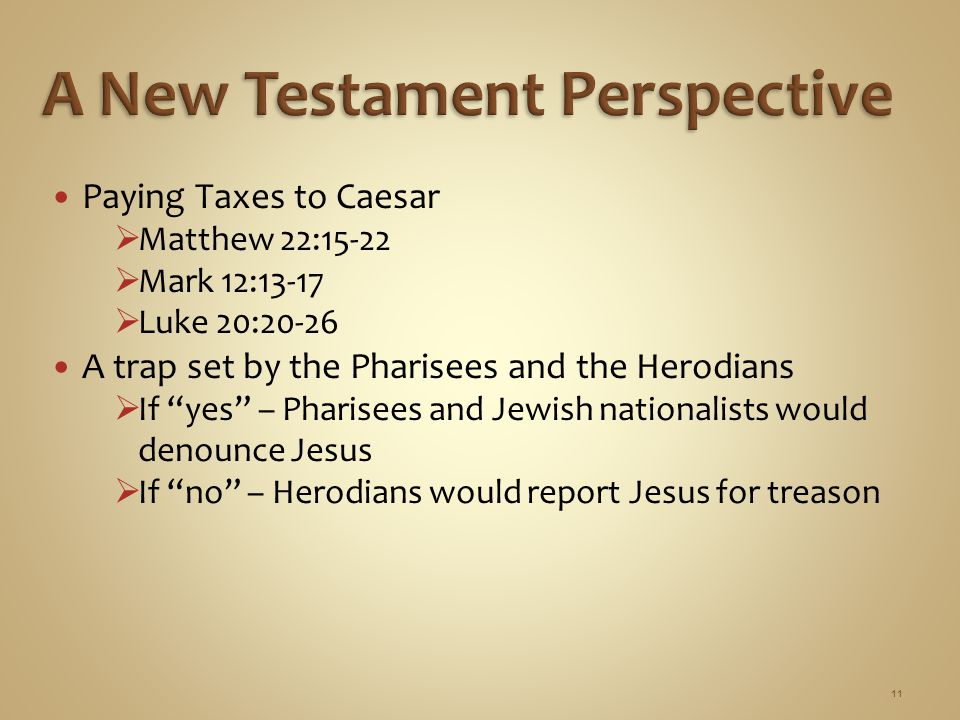 "Paying Taxes to Caesar  Matthew 22:15-22  Mark 12:13-17  Luke 20:20-26 A trap set by the Pharisees and the Herodians  If ""yes"" – Pharisees and Jew"
