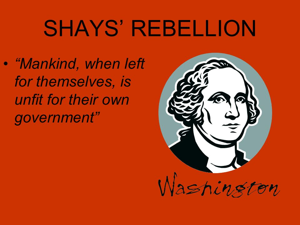 SHAYS' REBELLION Mankind, when left for themselves, is unfit for their own government