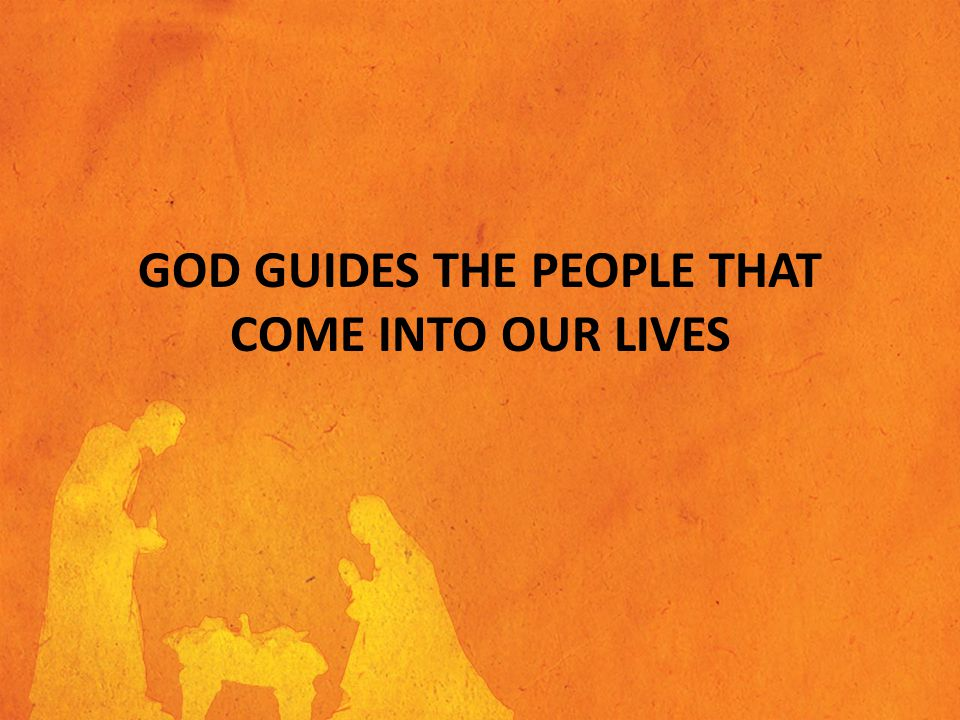 GOD GUIDES THE PEOPLE THAT COME INTO OUR LIVES