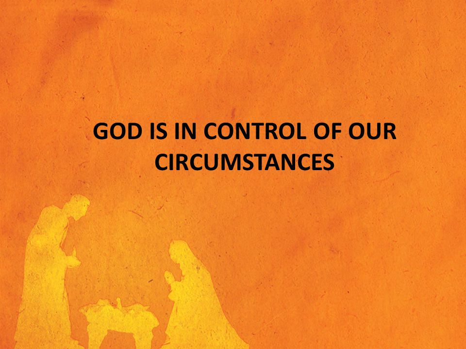 GOD IS IN CONTROL OF OUR CIRCUMSTANCES