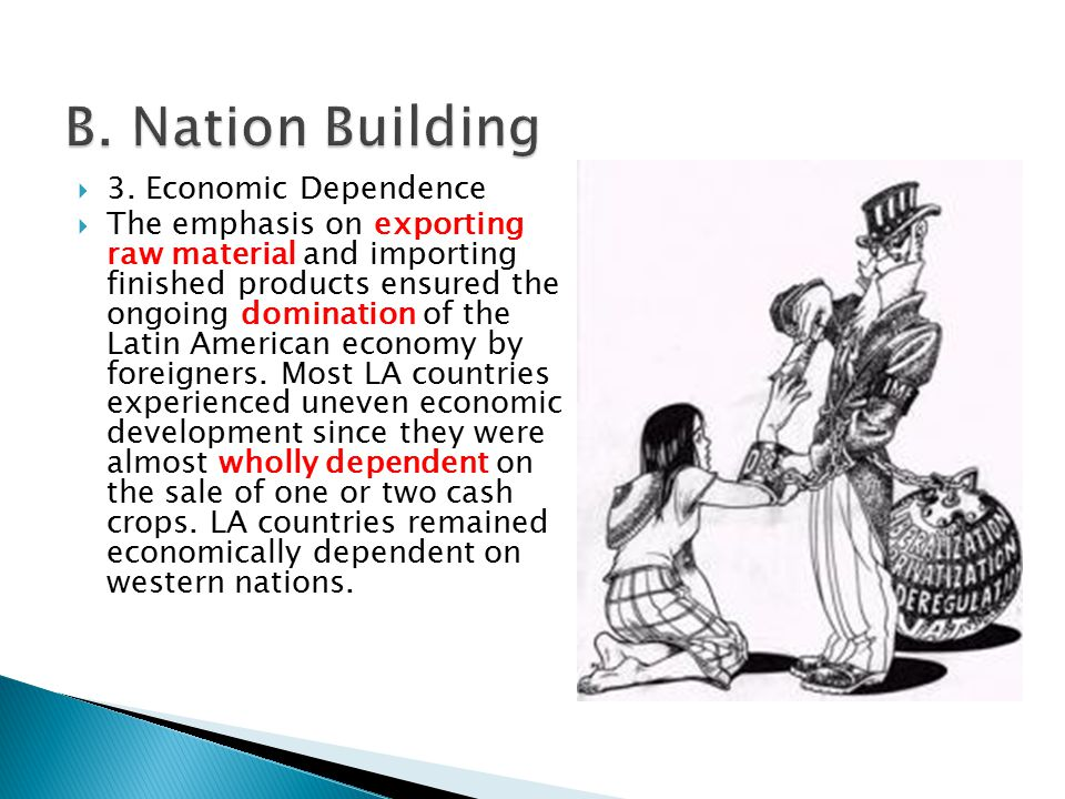  3. Economic Dependence  The emphasis on exporting raw material and importing finished products ensured the ongoing domination of the Latin American