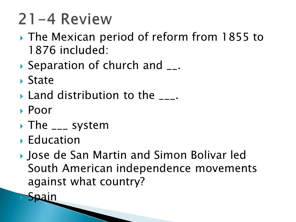  The Mexican period of reform from 1855 to 1876 included:  Separation of church and __.  State  Land distribution to the ___.  Poor  The ___ sys