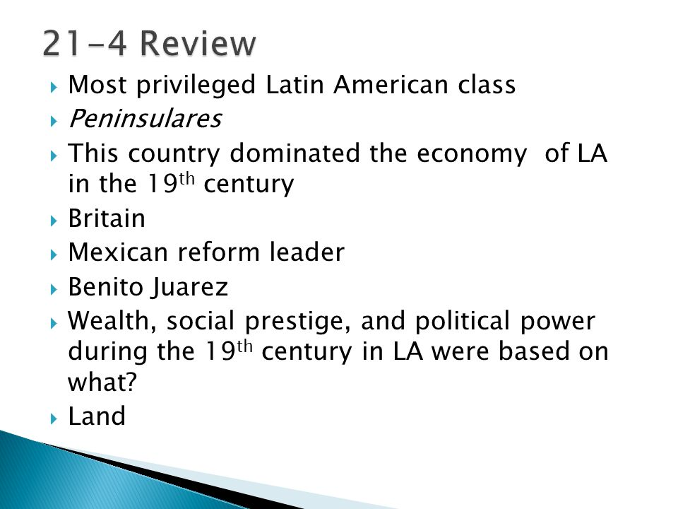  Most privileged Latin American class  Peninsulares  This country dominated the economy of LA in the 19 th century  Britain  Mexican reform leade