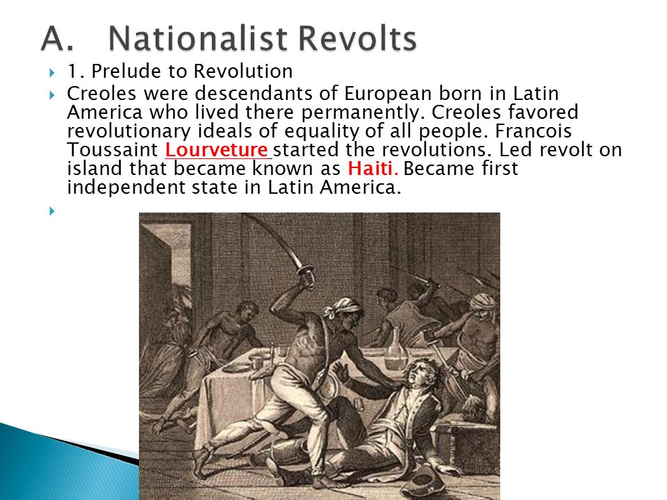  1. Prelude to Revolution  Creoles were descendants of European born in Latin America who lived there permanently. Creoles favored revolutionary ide