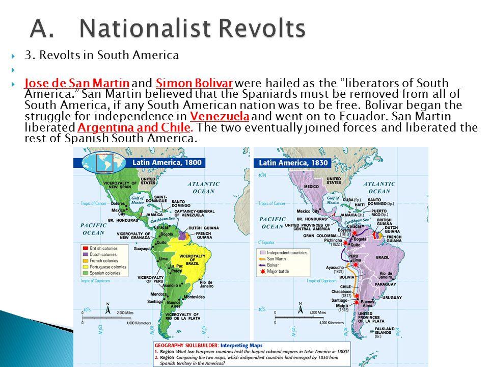 " 3. Revolts in South America   Jose de San Martin and Simon Bolivar were hailed as the ""liberators of South America."" San Martin believed that the"