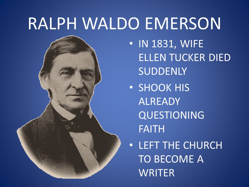 RALPH WALDO EMERSON IN 1831, WIFE ELLEN TUCKER DIED SUDDENLY SHOOK HIS ALREADY QUESTIONING FAITH LEFT THE CHURCH TO BECOME A WRITER