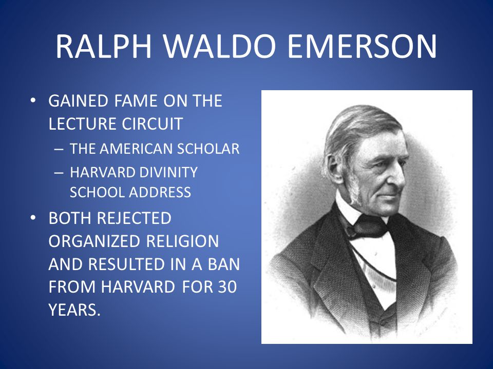 RALPH WALDO EMERSON GAINED FAME ON THE LECTURE CIRCUIT – THE AMERICAN SCHOLAR – HARVARD DIVINITY SCHOOL ADDRESS BOTH REJECTED ORGANIZED RELIGION AND RESULTED IN A BAN FROM HARVARD FOR 30 YEARS.