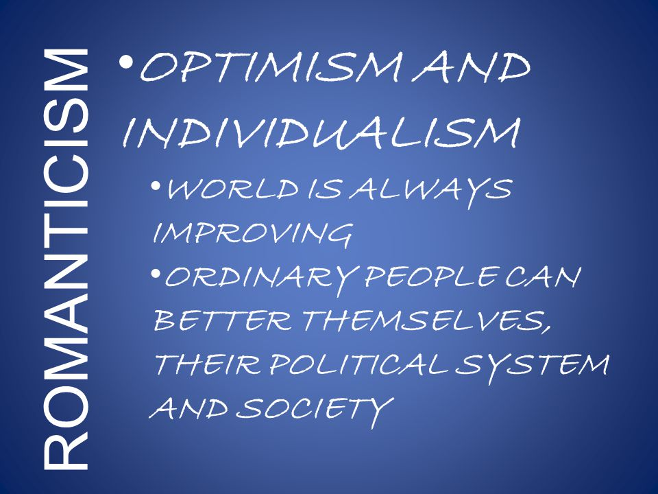 ROMANTICISM OPTIMISM AND INDIVIDUALISM WORLD IS ALWAYS IMPROVING ORDINARY PEOPLE CAN BETTER THEMSELVES, THEIR POLITICAL SYSTEM AND SOCIETY