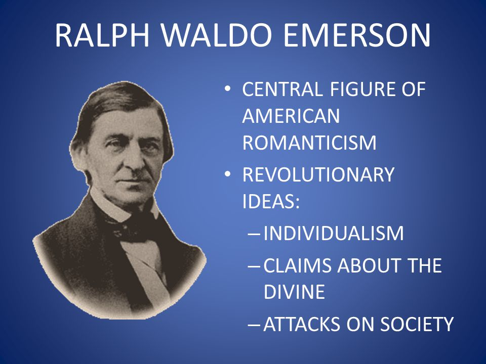 RALPH WALDO EMERSON 1803-1882 FATHER UNITARIAN MINISTER AND MOTHER A DEVOUT ANGLICAN FATHER DIED WHEN HE WAS 8-YEARS-OLD AND MOTHER OPENED A BOARDING HOUSE TO SUPPORT FAMILY