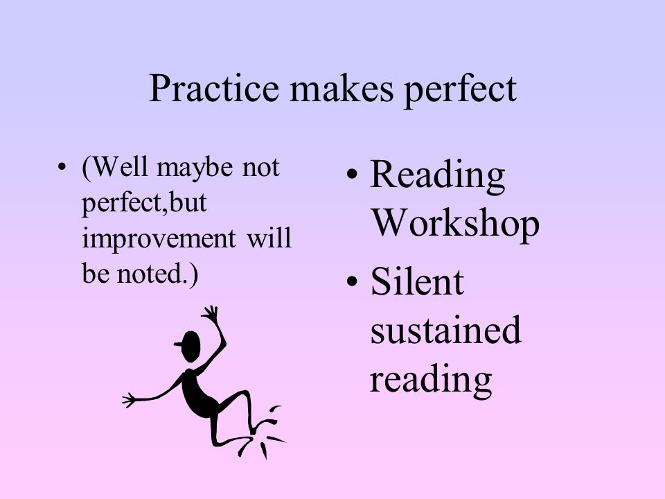 Practice makes perfect (Well maybe not perfect,but improvement will be noted.) Reading Workshop Silent sustained reading