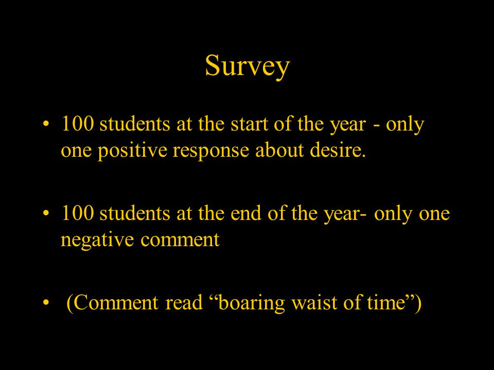 Survey 100 students at the start of the year - only one positive response about desire.