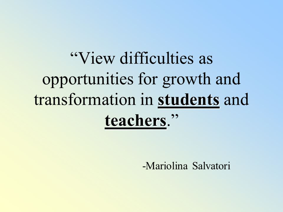 students teachers View difficulties as opportunities for growth and transformation in students and teachers. -Mariolina Salvatori