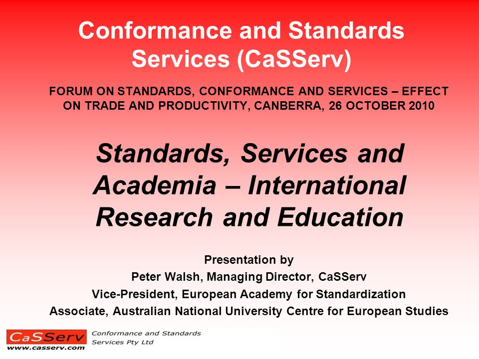 Conformance and Standards Services (CaSServ) FORUM ON STANDARDS, CONFORMANCE AND SERVICES – EFFECT ON TRADE AND PRODUCTIVITY, CANBERRA, 26 OCTOBER 2010 Standards, Services and Academia – International Research and Education Presentation by Peter Walsh, Managing Director, CaSServ Vice-President, European Academy for Standardization Associate, Australian National University Centre for European Studies