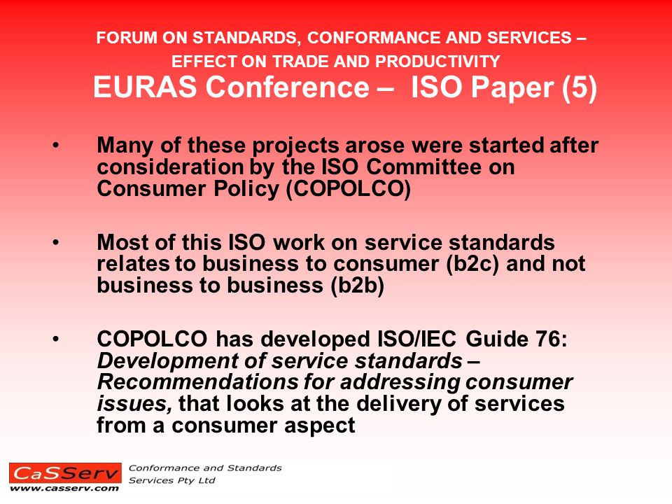 FORUM ON STANDARDS, CONFORMANCE AND SERVICES – EFFECT ON TRADE AND PRODUCTIVITY EURAS Conference – ISO Paper (5) Many of these projects arose were started after consideration by the ISO Committee on Consumer Policy (COPOLCO) Most of this ISO work on service standards relates to business to consumer (b2c) and not business to business (b2b) COPOLCO has developed ISO/IEC Guide 76: Development of service standards – Recommendations for addressing consumer issues, that looks at the delivery of services from a consumer aspect