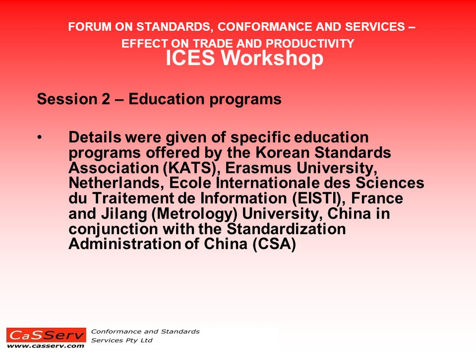 FORUM ON STANDARDS, CONFORMANCE AND SERVICES – EFFECT ON TRADE AND PRODUCTIVITY ICES Workshop Session 2 – Education programs Details were given of specific education programs offered by the Korean Standards Association (KATS), Erasmus University, Netherlands, Ecole Internationale des Sciences du Traitement de Information (EISTI), France and Jilang (Metrology) University, China in conjunction with the Standardization Administration of China (CSA)