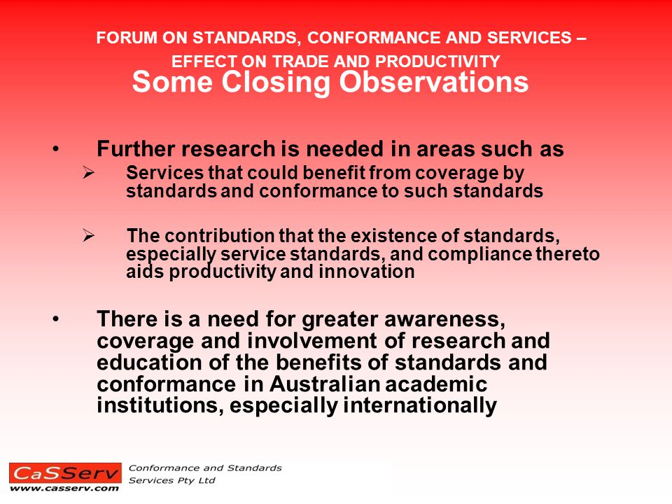 FORUM ON STANDARDS, CONFORMANCE AND SERVICES – EFFECT ON TRADE AND PRODUCTIVITY Some Closing Observations Further research is needed in areas such as  Services that could benefit from coverage by standards and conformance to such standards  The contribution that the existence of standards, especially service standards, and compliance thereto aids productivity and innovation There is a need for greater awareness, coverage and involvement of research and education of the benefits of standards and conformance in Australian academic institutions, especially internationally