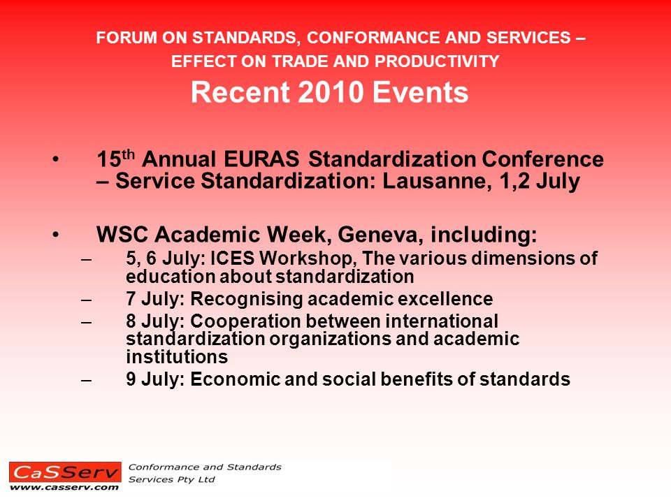 FORUM ON STANDARDS, CONFORMANCE AND SERVICES – EFFECT ON TRADE AND PRODUCTIVITY EURAS Conference Presentations (1) Theme of Services Standardization not strictly valid with 2 keynotes and 2 of the 7 presentation sessions specifically covering services although other standardization policy and development issues covered also applied to service standardization Papers covered: Keynotes  ISO Work in the Field of Service Standardization  Opportunities and Challenges for Services Standardization