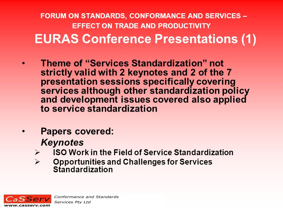FORUM ON STANDARDS, CONFORMANCE AND SERVICES – EFFECT ON TRADE AND PRODUCTIVITY EURAS Conference Presentations (1) Theme of Services Standardization not strictly valid with 2 keynotes and 2 of the 7 presentation sessions specifically covering services although other standardization policy and development issues covered also applied to service standardization Papers covered: Keynotes  ISO Work in the Field of Service Standardization  Opportunities and Challenges for Services Standardization