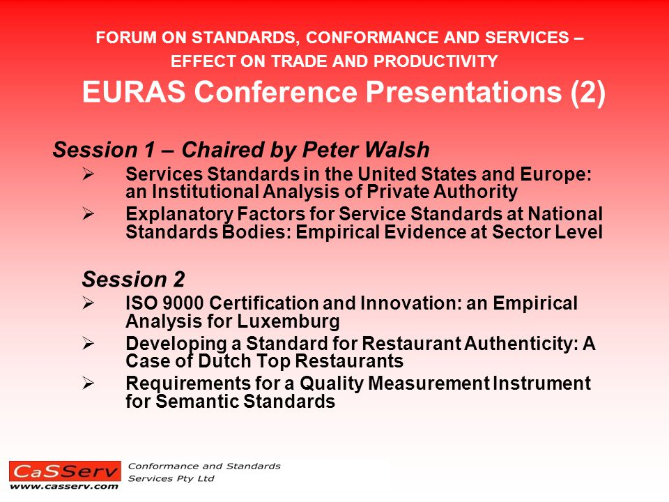 FORUM ON STANDARDS, CONFORMANCE AND SERVICES – EFFECT ON TRADE AND PRODUCTIVITY EURAS Conference – Others (2) The paper on ISO 9000 and innovation makes a distinction between innovation that is more R & D based in manufacturing than in services and concludes that companies with ISO 9000 certification affects positively the probability of innovation when organizational and marketing innovation are included, but not when the focus is restricted to technological innovation The paper on empirical evidence and service standards explores the correlation between the development of product and services standards