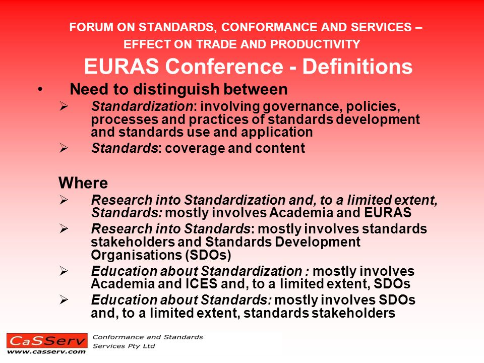 FORUM ON STANDARDS, CONFORMANCE AND SERVICES – EFFECT ON TRADE AND PRODUCTIVITY EURAS Conference - Definitions Need to distinguish between  Standardization: involving governance, policies, processes and practices of standards development and standards use and application  Standards: coverage and content Where  Research into Standardization and, to a limited extent, Standards: mostly involves Academia and EURAS  Research into Standards: mostly involves standards stakeholders and Standards Development Organisations (SDOs)  Education about Standardization : mostly involves Academia and ICES and, to a limited extent, SDOs  Education about Standards: mostly involves SDOs and, to a limited extent, standards stakeholders
