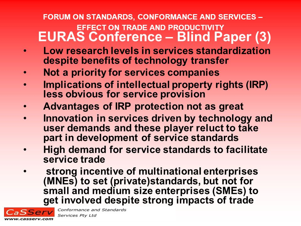 FORUM ON STANDARDS, CONFORMANCE AND SERVICES – EFFECT ON TRADE AND PRODUCTIVITY EURAS Conference – Blind Paper (3) Low research levels in services standardization despite benefits of technology transfer Not a priority for services companies Implications of intellectual property rights (IRP) less obvious for service provision Advantages of IRP protection not as great Innovation in services driven by technology and user demands and these player reluct to take part in development of service standards High demand for service standards to facilitate service trade strong incentive of multinational enterprises (MNEs) to set (private)standards, but not for small and medium size enterprises (SMEs) to get involved despite strong impacts of trade
