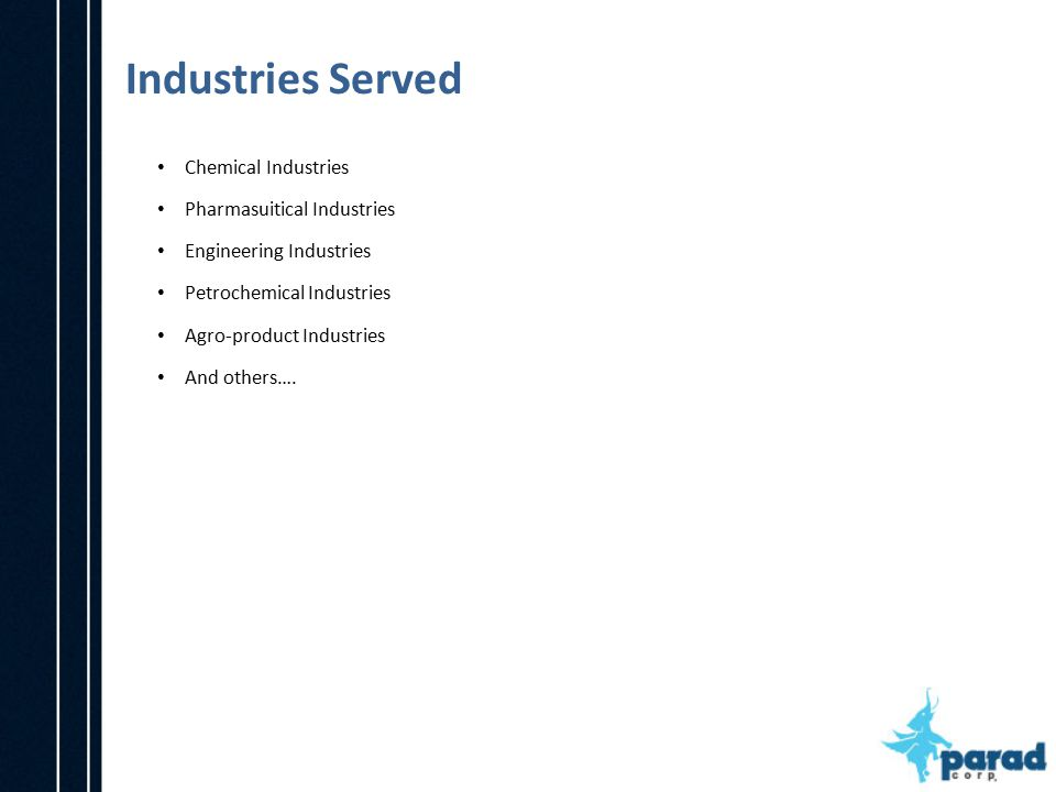 Industries Served Chemical Industries Pharmasuitical Industries Engineering Industries Petrochemical Industries Agro-product Industries And others….