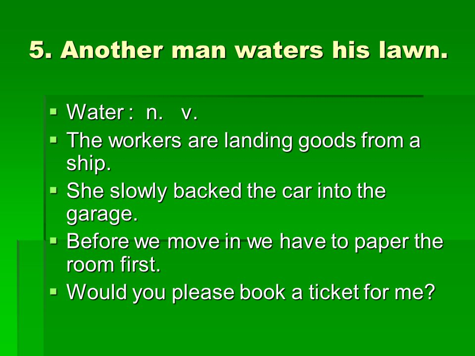 5. Another man waters his lawn.  Water : n. v.  The workers are landing goods from a ship.  She slowly backed the car into the garage.  Before we