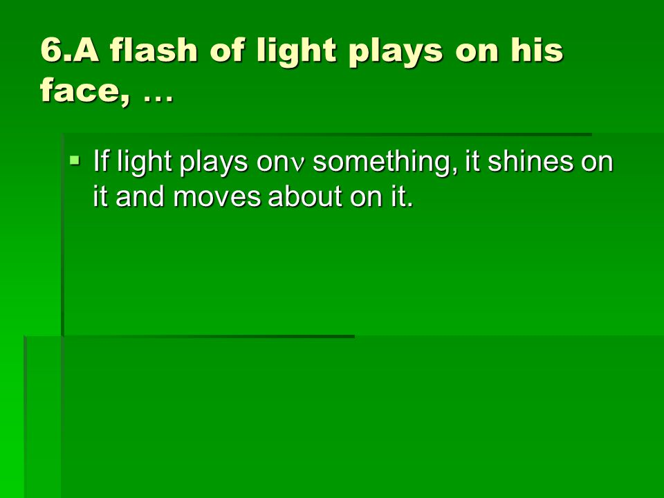 6.A flash of light plays on his face, …  If light plays on something, it shines on it and moves about on it.