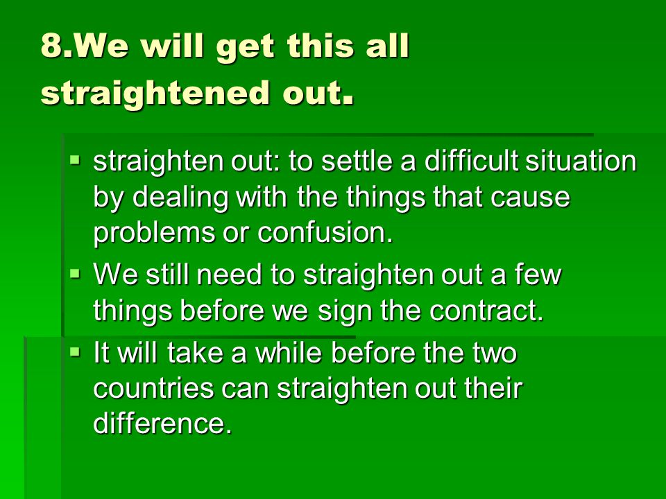 8.We will get this all straightened out.  straighten out: to settle a difficult situation by dealing with the things that cause problems or confusion