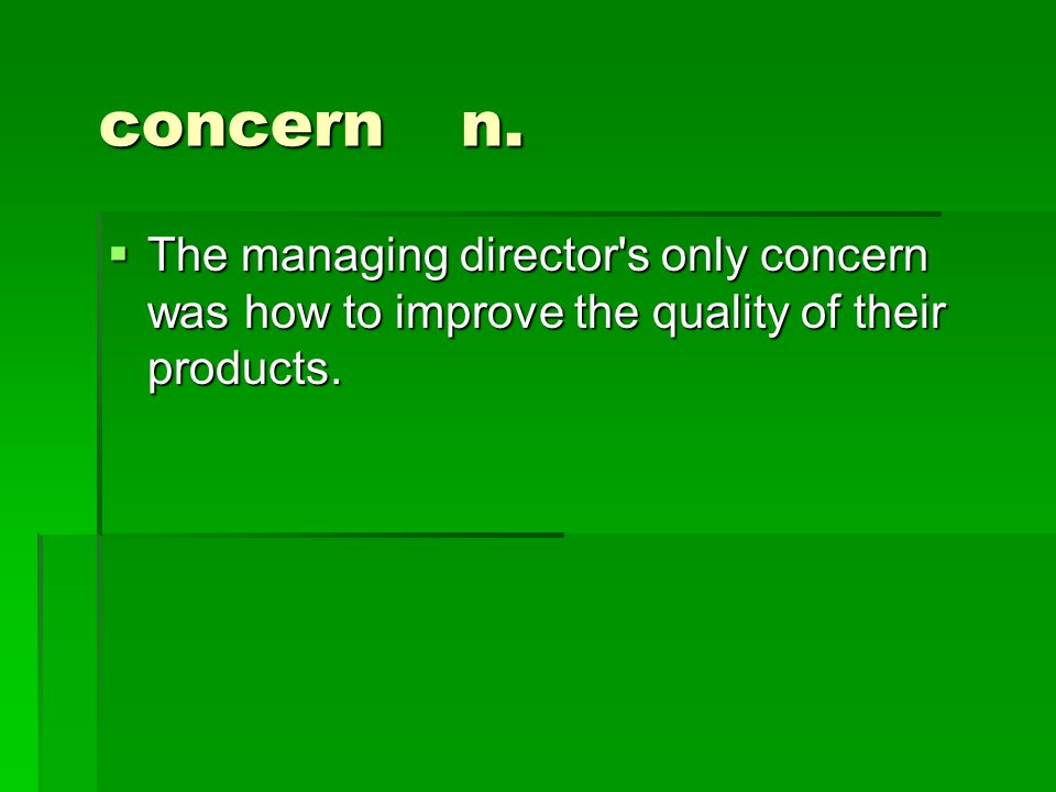concern n.  The managing director's only concern was how to improve the quality of their products.