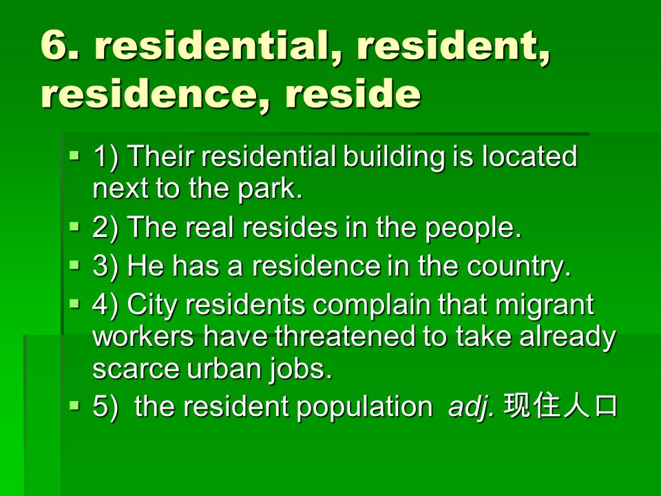 6. residential, resident, residence, reside  1) Their residential building is located next to the park.  2) The real resides in the people.  3) He