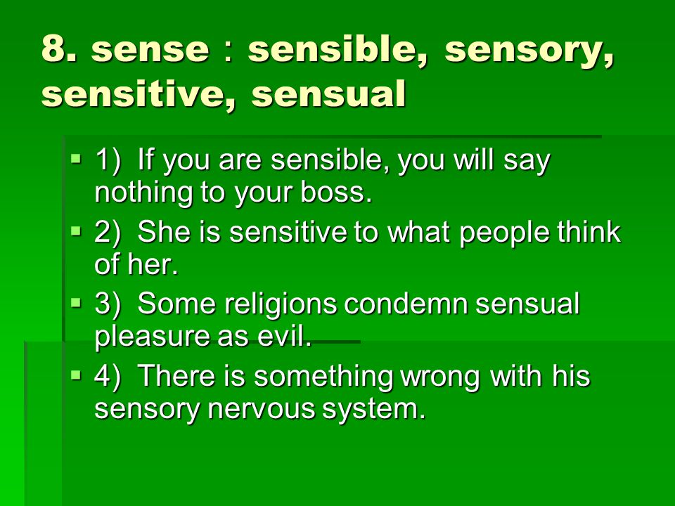 8. sense : sensible, sensory, sensitive, sensual  1) If you are sensible, you will say nothing to your boss.  2) She is sensitive to what people thi