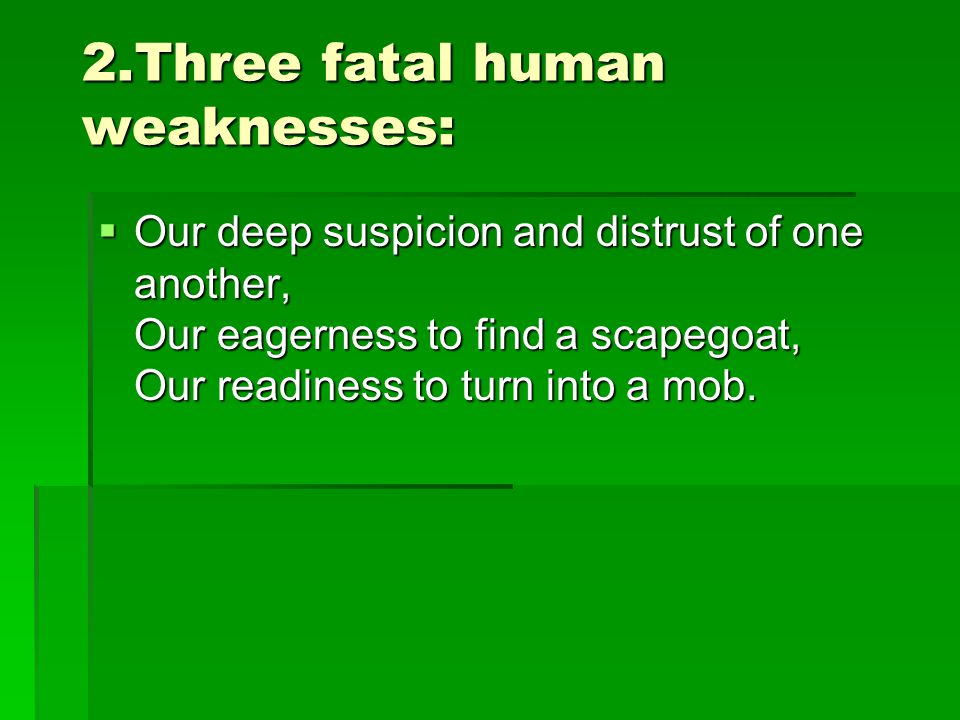 2.Three fatal human weaknesses:  Our deep suspicion and distrust of one another, Our eagerness to find a scapegoat, Our readiness to turn into a mob.