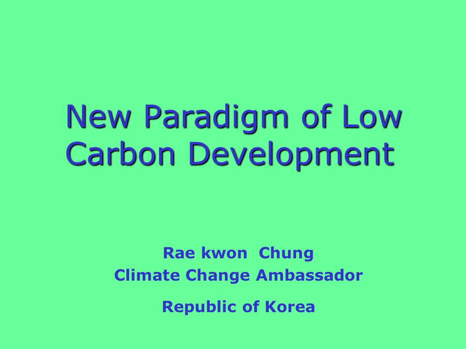 New Paradigm of Low Carbon Development New Paradigm of Low Carbon Development Rae kwon Chung Climate Change Ambassador Republic of Korea