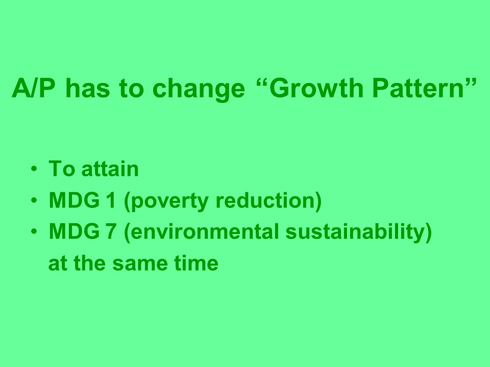 A/P has to change Growth Pattern To attain MDG 1 (poverty reduction) MDG 7 (environmental sustainability) at the same time