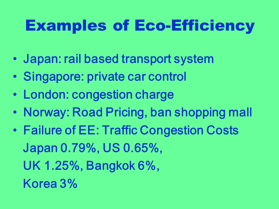 Examples of Eco-Efficiency Japan: rail based transport system Singapore: private car control London: congestion charge Norway: Road Pricing, ban shopping mall Failure of EE: Traffic Congestion Costs Japan 0.79%, US 0.65%, UK 1.25%, Bangkok 6%, Korea 3%