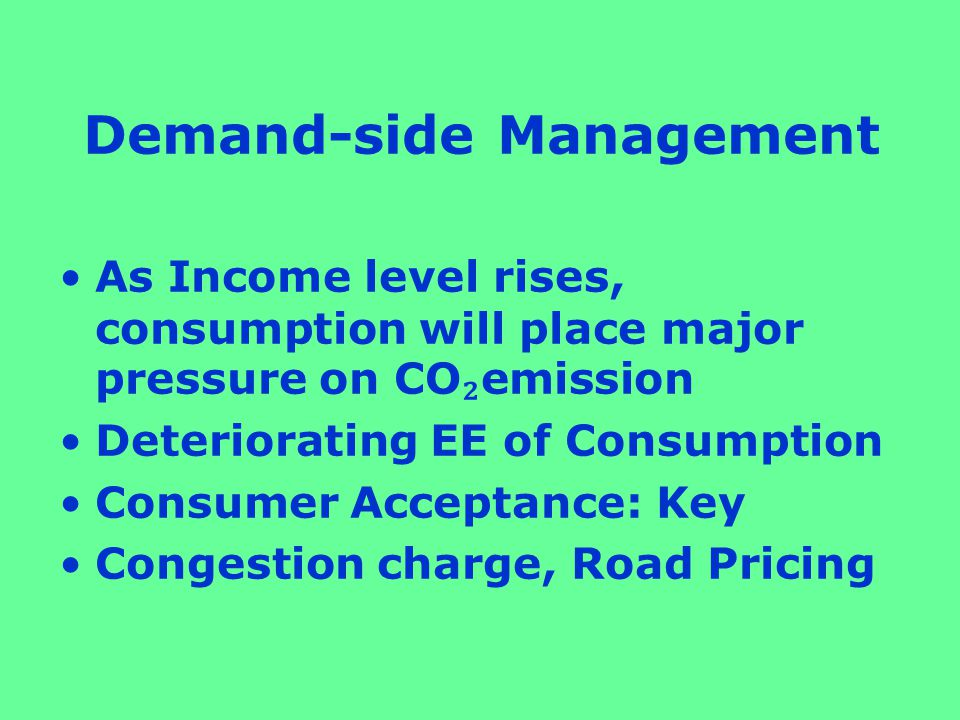 Demand-side Management As Income level rises, consumption will place major pressure on CO ₂ emission Deteriorating EE of Consumption Consumer Acceptance: Key Congestion charge, Road Pricing