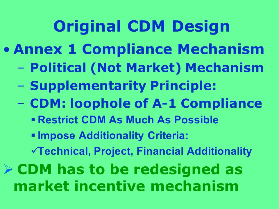 Original CDM Design Annex 1 Compliance Mechanism – Political (Not Market) Mechanism – Supplementarity Principle: – CDM: loophole of A-1 Compliance  Restrict CDM As Much As Possible  Impose Additionality Criteria: Technical, Project, Financial Additionality  CDM has to be redesigned as market incentive mechanism