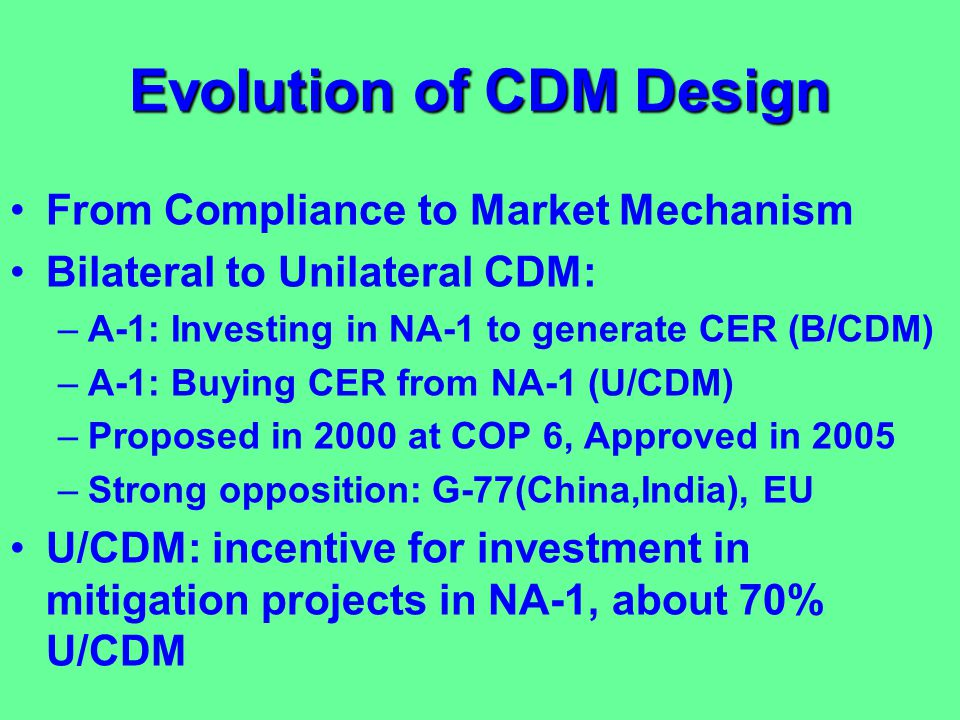 Evolution of CDM Design From Compliance to Market Mechanism Bilateral to Unilateral CDM: –A-1: Investing in NA-1 to generate CER (B/CDM) –A-1: Buying CER from NA-1 (U/CDM) –Proposed in 2000 at COP 6, Approved in 2005 –Strong opposition: G-77(China,India), EU U/CDM: incentive for investment in mitigation projects in NA-1, about 70% U/CDM