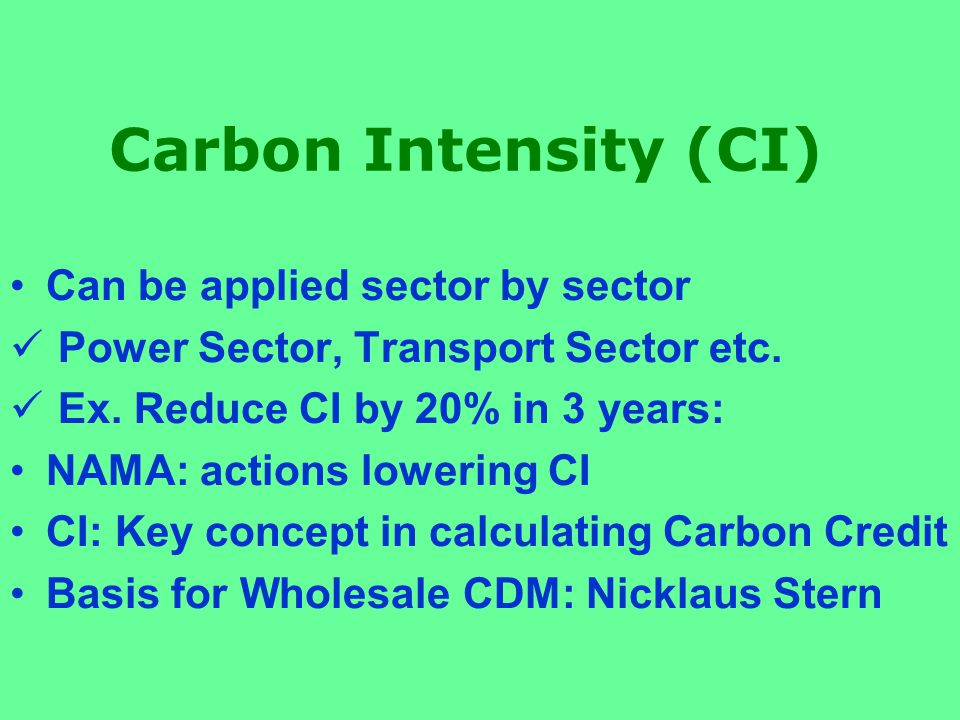 Carbon Intensity (CI) Can be applied sector by sector Power Sector, Transport Sector etc.