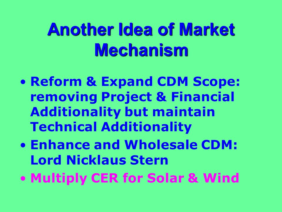 Another Idea of Market Mechanism Reform & Expand CDM Scope: removing Project & Financial Additionality but maintain Technical Additionality Enhance and Wholesale CDM: Lord Nicklaus Stern Multiply CER for Solar & Wind