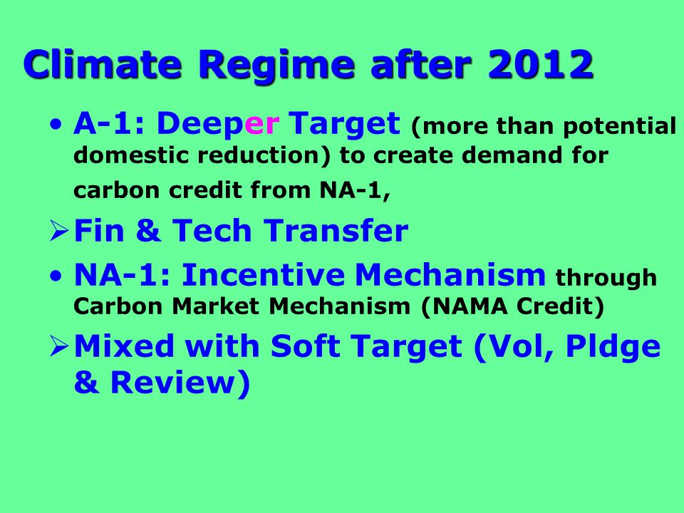 Climate Regime after 2012 A-1: Deeper Target (more than potential domestic reduction) to create demand for carbon credit from NA-1,  Fin & Tech Transfer NA-1: Incentive Mechanism through Carbon Market Mechanism (NAMA Credit)  Mixed with Soft Target (Vol, Pldge & Review)