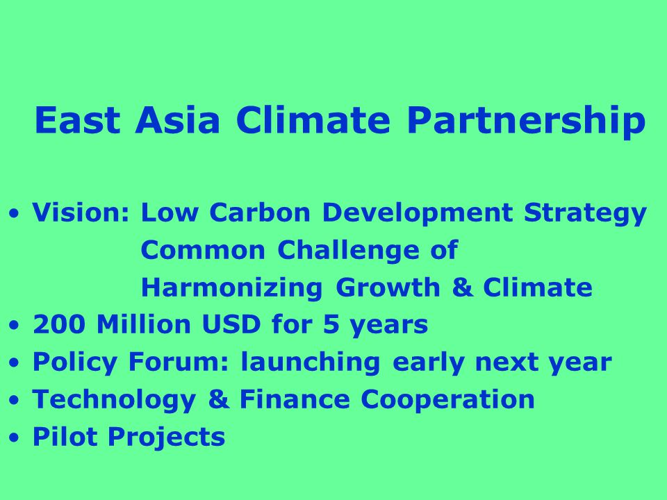 East Asia Climate Partnership Vision: Low Carbon Development Strategy Common Challenge of Harmonizing Growth & Climate 200 Million USD for 5 years Policy Forum: launching early next year Technology & Finance Cooperation Pilot Projects