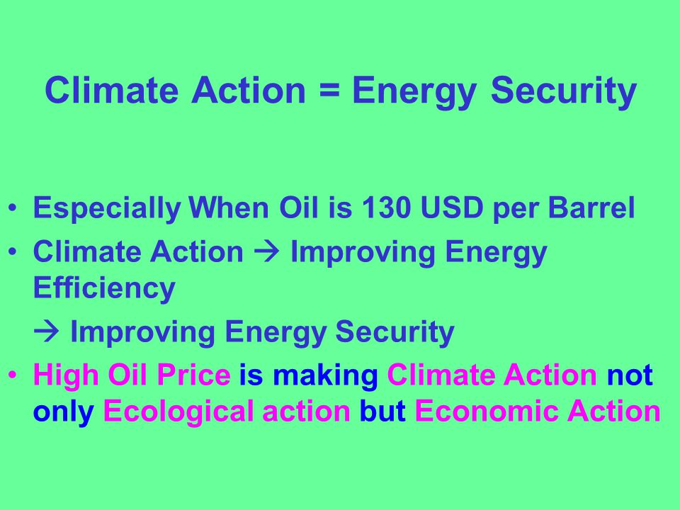 Climate Action = Energy Security Especially When Oil is 130 USD per Barrel Climate Action  Improving Energy Efficiency  Improving Energy Security High Oil Price is making Climate Action not only Ecological action but Economic Action