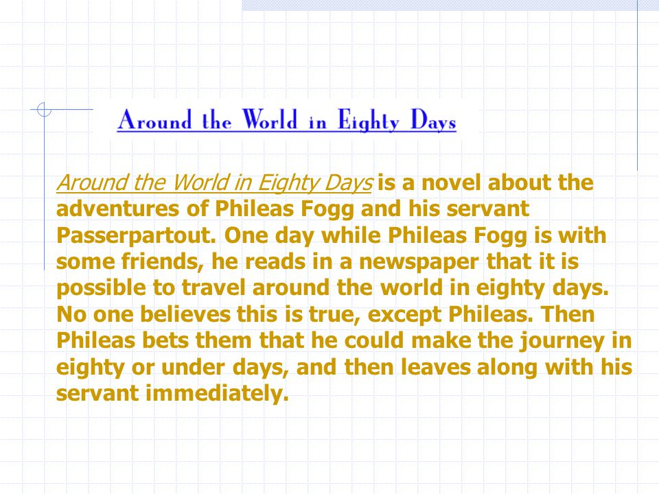 Around the World in Eighty Days is a novel about the adventures of Phileas Fogg and his servant Passerpartout.