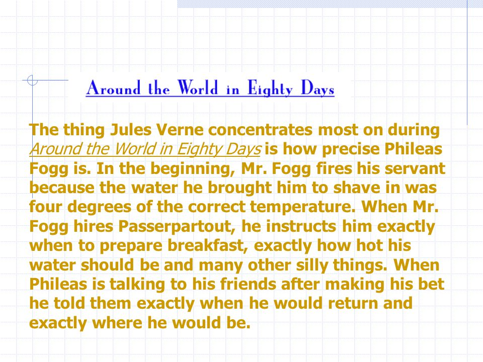 The thing Jules Verne concentrates most on during Around the World in Eighty Days is how precise Phileas Fogg is.
