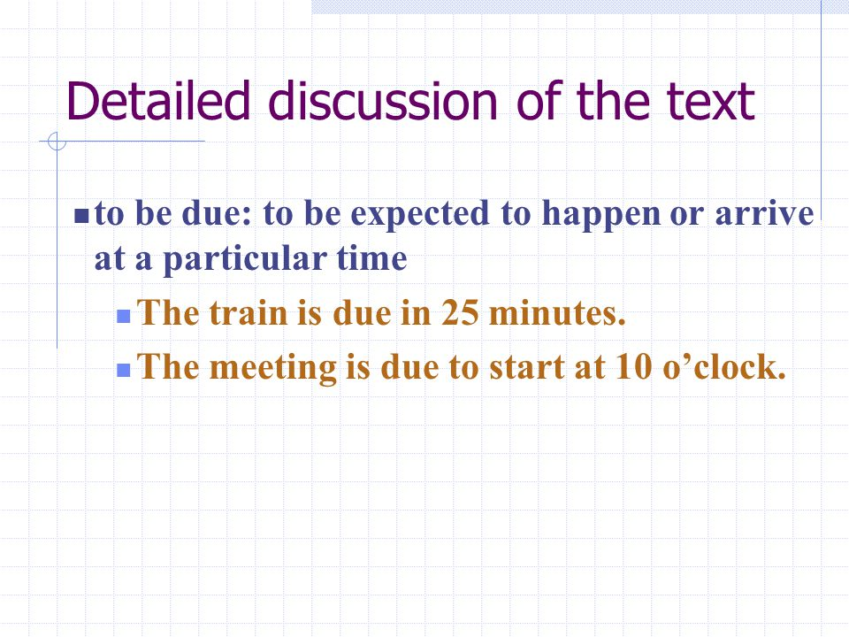 Detailed discussion of the text to be due: to be expected to happen or arrive at a particular time The train is due in 25 minutes.