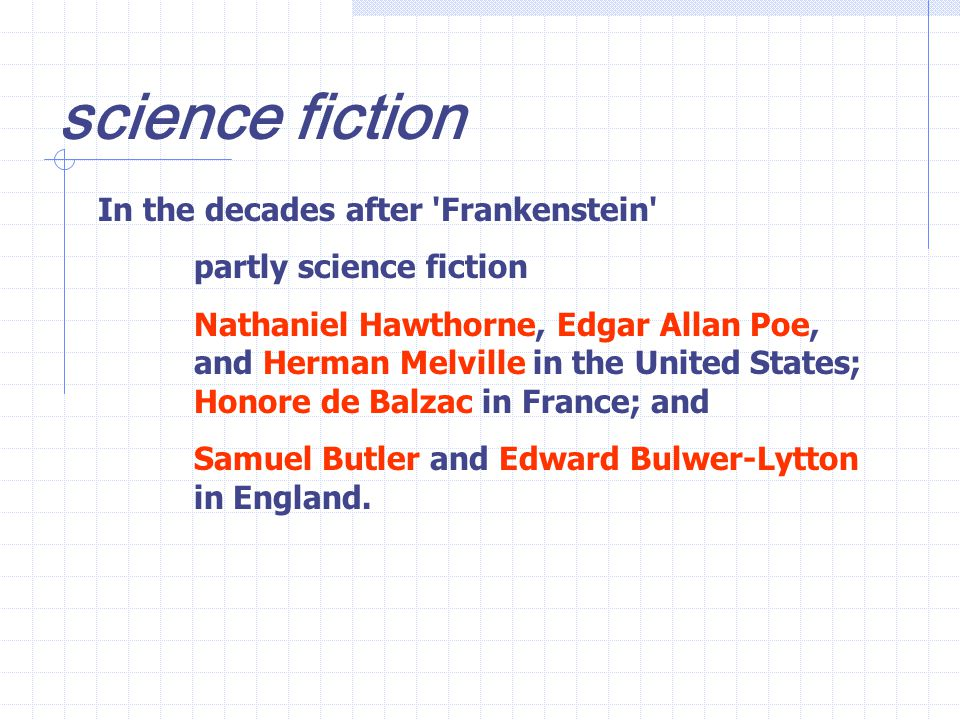 In the decades after Frankenstein partly science fiction Nathaniel Hawthorne, Edgar Allan Poe, and Herman Melville in the United States; Honore de Balzac in France; and Samuel Butler and Edward Bulwer-Lytton in England.