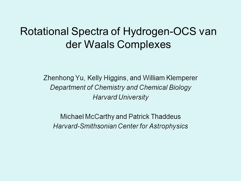 Rotational Spectra of Hydrogen-OCS van der Waals Complexes Zhenhong Yu, Kelly Higgins, and William Klemperer Department of Chemistry and Chemical Biology Harvard University Michael McCarthy and Patrick Thaddeus Harvard-Smithsonian Center for Astrophysics
